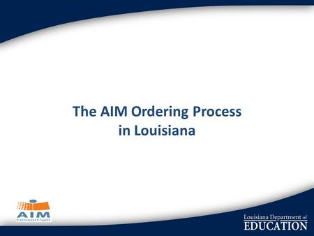 The AIM Ordering Process in Louisiana. NIMAS National acceptance of a standard format Louisiana agreed to use the NIMAC and opted in Each school district.