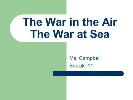 The War in the Air The War at Sea Ms. Campbell Socials 11.