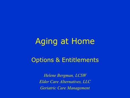 Aging at Home Options & Entitlements Helene Bergman, LCSW Elder Care Alternatives, LLC Geriatric Care Management.