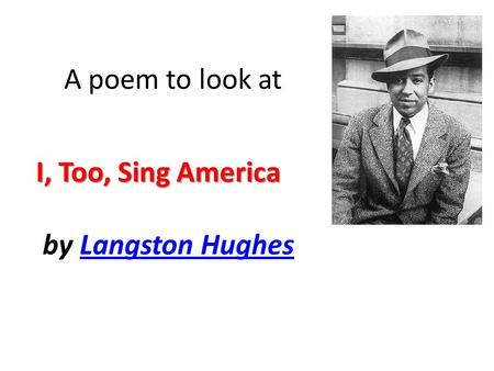 A poem to look at I, Too, Sing America by Langston Hughes.