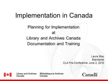 Implementation in Canada Planning for Implementation at Library and Archives Canada Documentation and Training Laura May Standards CLA Pre-Conference June.