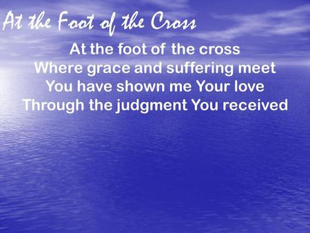 At the Foot of the Cross At the foot of the cross Where grace and suffering meet You have shown me Your love Through the judgment You received.