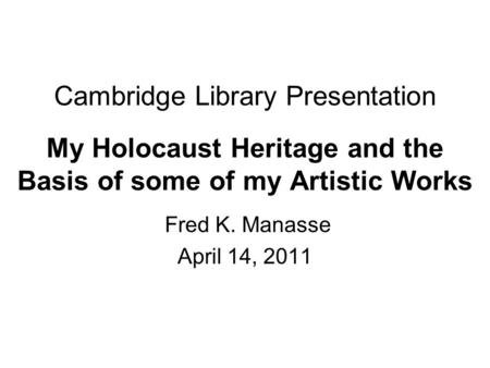 Cambridge Library Presentation My Holocaust Heritage and the Basis of some of my Artistic Works Fred K. Manasse April 14, 2011.