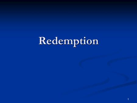 Redemption 1. Redemption Summed Up IN CHRIST 1 Cor 1:30-31 But of him are ye in Christ Jesus, who was made unto us wisdom from God, and righteousness.