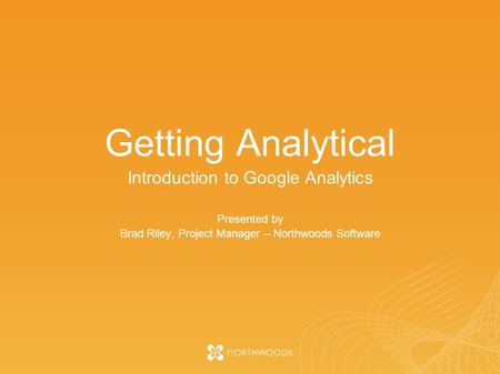 Getting Analytical Introduction to Google Analytics Presented by Brad Riley, Project Manager – Northwoods Software.
