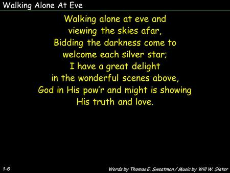 Walking Alone At Eve 1-6 Walking alone at eve and viewing the skies afar, Bidding the darkness come to welcome each silver star; I have a great delight.