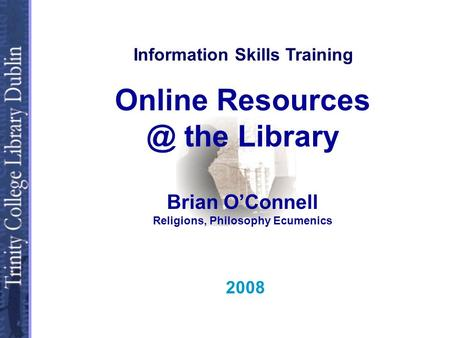 Online the Library Brian OConnell Religions, Philosophy Ecumenics 2008 Information Skills Training.