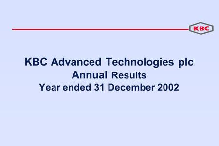 KBC Advanced Technologies plc Annual Results Year ended 31 December 2002.
