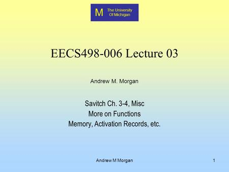 M The University Of Michigan Andrew M. Morgan Andrew M Morgan1 EECS498-006 Lecture 03 Savitch Ch. 3-4, Misc More on Functions Memory, Activation Records,