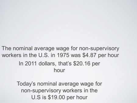 The nominal average wage for non-supervisory workers in the U.S. in 1975 was $4.87 per hour In 2011 dollars, thats $20.16 per hour Todays nominal average.