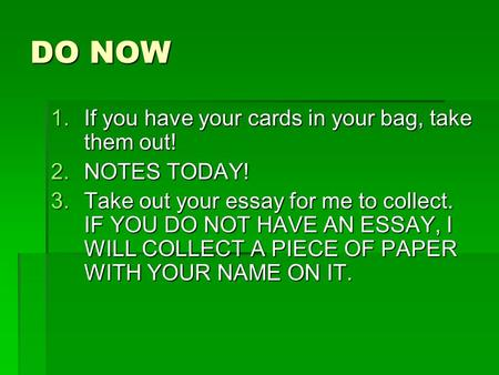 DO NOW 1.If you have your cards in your bag, take them out! 2.NOTES TODAY! 3.Take out your essay for me to collect. IF YOU DO NOT HAVE AN ESSAY, I WILL.