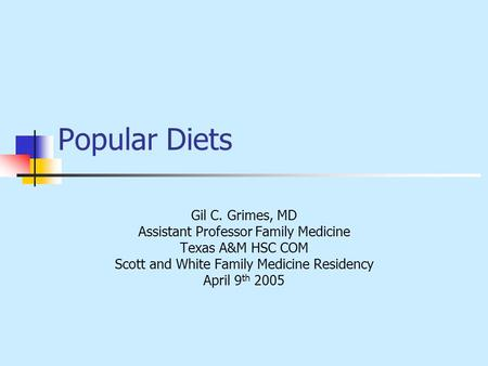 Popular <strong>Diets</strong> Gil C. Grimes, MD Assistant Professor Family Medicine Texas A&M HSC COM Scott and White Family Medicine Residency April 9 th 2005.