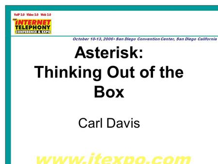 Www.itexpo.com October 10-13, 2006 San Diego Convention Center, San Diego California Asterisk: Thinking Out of the Box Carl Davis.