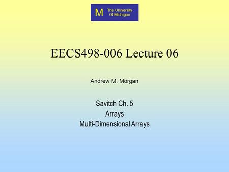 M The University Of Michigan Andrew M. Morgan EECS498-006 Lecture 06 Savitch Ch. 5 Arrays Multi-Dimensional Arrays.
