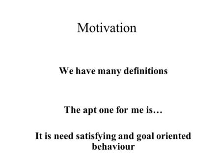 Motivation We have many definitions The apt one for me is… It is need satisfying and goal oriented behaviour.