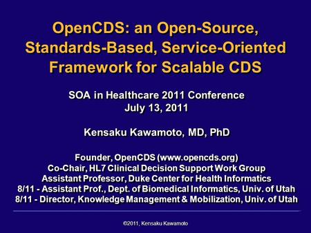 ©2011, Kensaku Kawamoto OpenCDS: an Open-Source, Standards-Based, Service-Oriented Framework for Scalable CDS SOA in Healthcare 2011 Conference July 13,