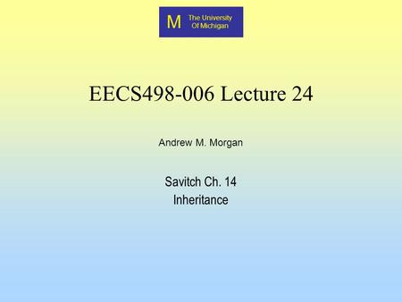 M The University Of Michigan Andrew M. Morgan EECS498-006 Lecture 24 Savitch Ch. 14 Inheritance.