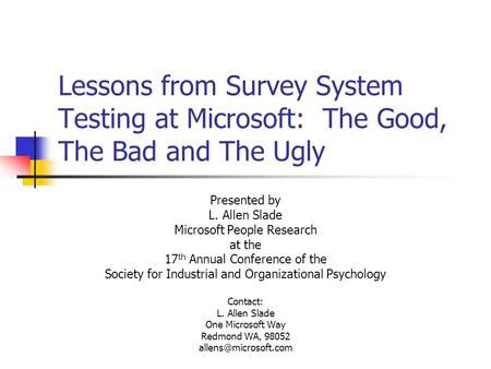 Lessons from Survey System Testing at Microsoft: The Good, The Bad and The Ugly Presented by L. Allen Slade Microsoft People Research at the 17 th Annual.