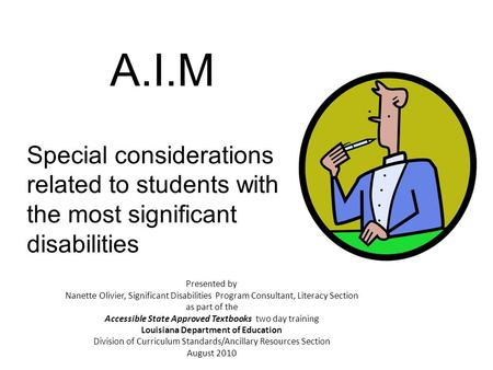 A.I.M Special considerations related to students with the most significant disabilities Presented by Nanette Olivier, Significant Disabilities Program.