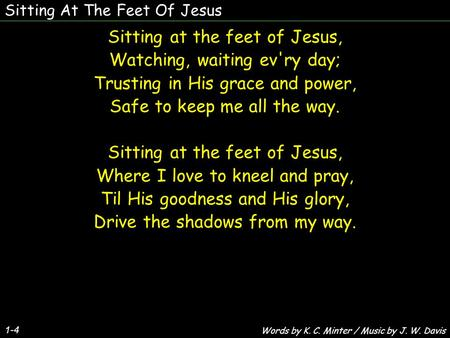 Sitting At The Feet Of Jesus 1-4 Sitting at the feet of Jesus, Watching, waiting ev'ry day; Trusting in His grace and power, Safe to keep me all the way.