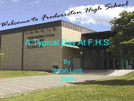A Typical Day At F.H.S By Sarah Lord 2009. Arrival I arrive at school at 8:00 every morning.