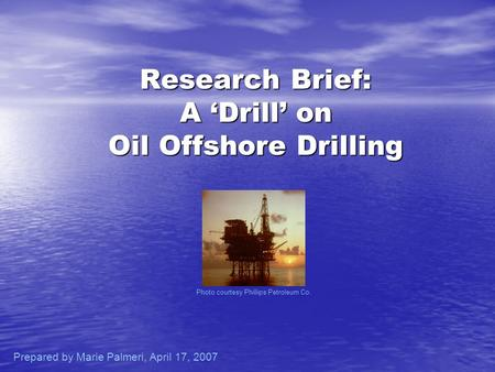 Research Brief: A Drill on Oil Offshore Drilling Photo courtesy Phillips Petroleum Co. Prepared by Marie Palmeri, April 17, 2007.