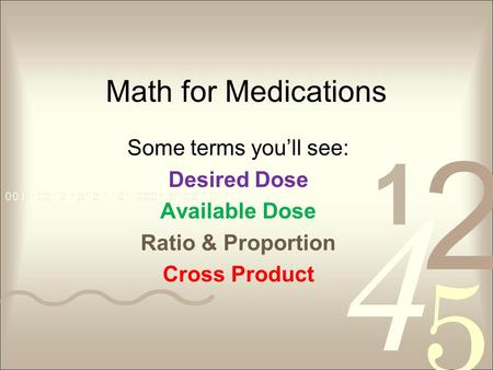 Math for Medications Some terms youll see: Desired Dose Available Dose Ratio & Proportion Cross Product.