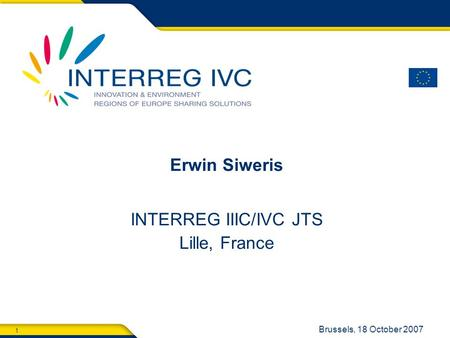 1 Brussels, 18 October 2007 Erwin Siweris INTERREG IIIC/IVC JTS Lille, France.