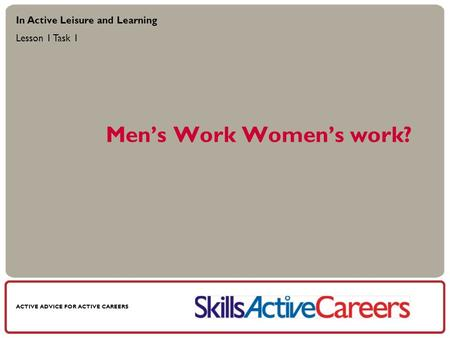 ACTIVE ADVICE FOR ACTIVE CAREERS Mens Work Womens work? In Active Leisure and Learning Lesson 1 Task 1.