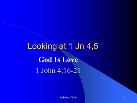 Epistles of John1 Looking at 1 Jn 4,5 God Is Love 1 John 4:16-21.