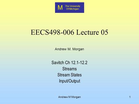 M The University Of Michigan Andrew M. Morgan Andrew M Morgan1 EECS498-006 Lecture 05 Savitch Ch 12.1-12.2 Streams Stream States Input/Output.