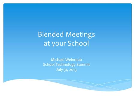 Blended Meetings at your School Michael Weinraub School Technology Summit July 31, 2013.
