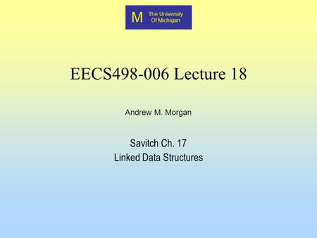 M The University Of Michigan Andrew M. Morgan EECS498-006 Lecture 18 Savitch Ch. 17 Linked Data Structures.