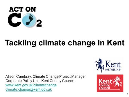 1 Tackling climate change in Kent Alison Cambray, Climate Change Project Manager Corporate Policy Unit, Kent County Council www.kent.gov.uk/climatechange.