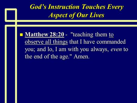 Gods Instruction Touches Every Aspect of Our Lives n Matthew 28:20 - teaching them to observe all things that I have commanded you; and lo, I am with.
