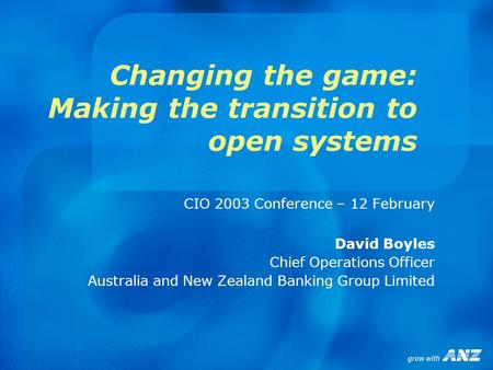Changing the game: Making the transition to open systems CIO 2003 Conference – 12 February David Boyles Chief Operations Officer Australia and New Zealand.