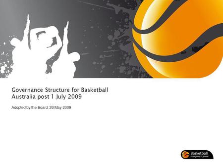 Governance Structure for Basketball Australia post 1 July 2009 Adopted by the Board: 26 May 2009.