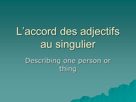 Laccord des adjectifs au singulier Describing one person or thing.