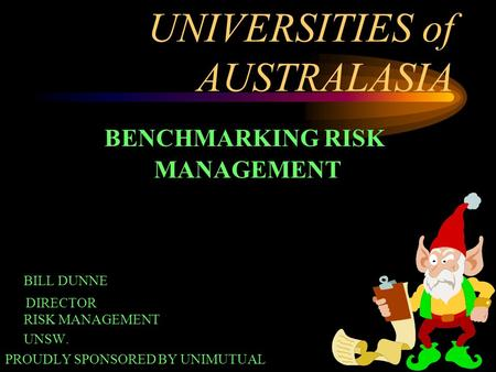 1 UNIVERSITIES of AUSTRALASIA BENCHMARKING RISK MANAGEMENT BILL DUNNE DIRECTOR RISK MANAGEMENT UNSW. PROUDLY SPONSORED BY UNIMUTUAL.