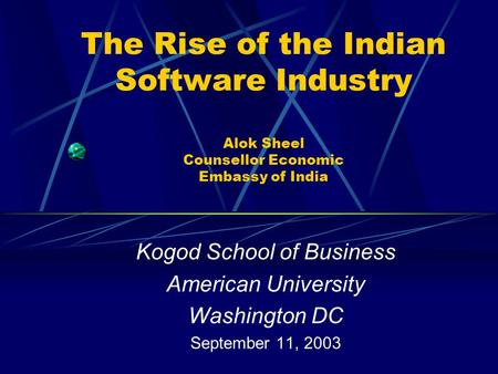 The Rise of the Indian Software Industry Alok Sheel Counsellor Economic Embassy of India Kogod School of Business American University Washington DC September.