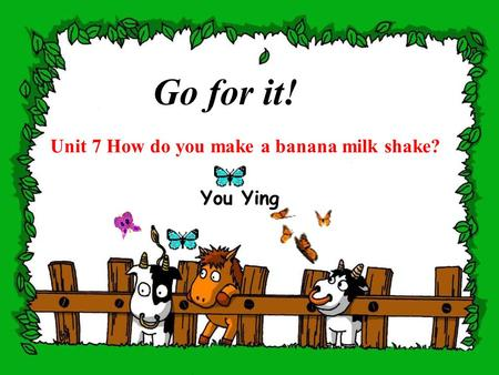 Unit 7 How do you make a banana milk shake? Go for it! You Ying.