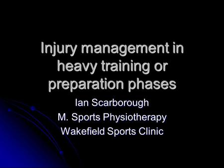 Injury management in heavy training or preparation phases Ian Scarborough M. Sports Physiotherapy Wakefield Sports Clinic.
