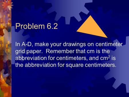 Problem 6.2 In A-D, make your drawings on centimeter grid paper. Remember that cm is the abbreviation for centimeters, and cm 2 is the abbreviation for.