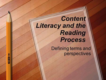 Content Literacy and the Reading Process Defining terms and perspectives.