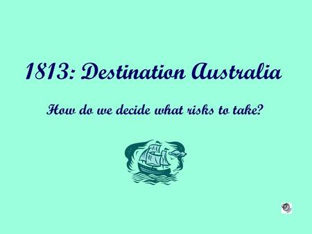 1813: Destination Australia How do we decide what risks to take?