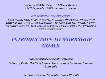 ASPHER XXVII ANNUAL CONFERENCE 17-20 September, 2005, Yerevan, Armenia OSI REGIONAL COOPERATION: EXPLORING PARTNERSHIPS WITH SCHOOLS OF PUBLIC HEALTH TO.