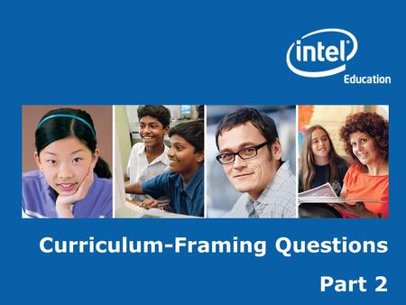 Curriculum-Framing Questions Part 2. Copyright © 2008, Intel Corporation. All rights reserved. Intel, the Intel logo, Intel Education Initiative, and.