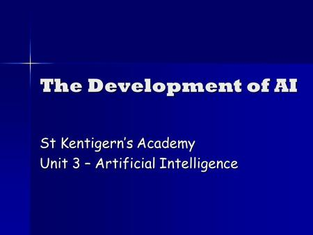 The Development of AI St Kentigerns Academy Unit 3 – Artificial Intelligence.