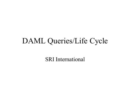 DAML Queries/Life Cycle SRI International. Parts of Ontologies (used in the examples to follow) Assumptions Researcher String lastName firstName Publication-ref.