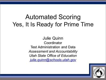 Automated Scoring Yes, It Is Ready for Prime Time Julie Quinn Coordinator Test Administration and Data Assessment and Accountability Utah State Office.